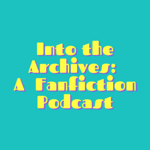 Into the Archives: A Fanfiction Podcast